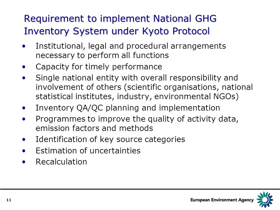 11 Requirement to implement National GHG Inventory System under Kyoto Protocol Institutional, legal and procedural arrangements necessary to perform all functions Capacity for timely performance Single national entity with overall responsibility and involvement of others (scientific organisations, national statistical institutes, industry, environmental NGOs) Inventory QA/QC planning and implementation Programmes to improve the quality of activity data, emission factors and methods Identification of key source categories Estimation of uncertainties Recalculation
