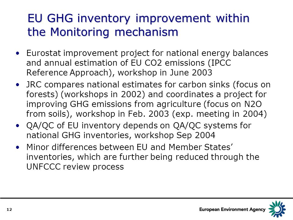 12 EU GHG inventory improvement within the Monitoring mechanism Eurostat improvement project for national energy balances and annual estimation of EU CO2 emissions (IPCC Reference Approach), workshop in June 2003 JRC compares national estimates for carbon sinks (focus on forests) (workshops in 2002) and coordinates a project for improving GHG emissions from agriculture (focus on N2O from soils), workshop in Feb.