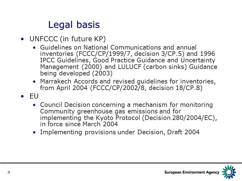 3 Legal basis UNFCCC (in future KP) Guidelines on National Communications and annual inventories (FCCC/CP/1999/7, decision 3/CP.5) and 1996 IPCC Guidelines, Good Practice Guidance and Uncertainty Management (2000) and LULUCF (carbon sinks) Guidance being developed (2003) Marrakech Accords and revised guidelines for inventories, from April 2004 (FCCC/CP/2002/8, decision 18/CP.8) EU Council Decision concerning a mechanism for monitoring Community greenhouse gas emissions and for implementing the Kyoto Protocol (Decision 280/2004/EC), in force since March 2004 Implementing provisions under Decision, Draft 2004