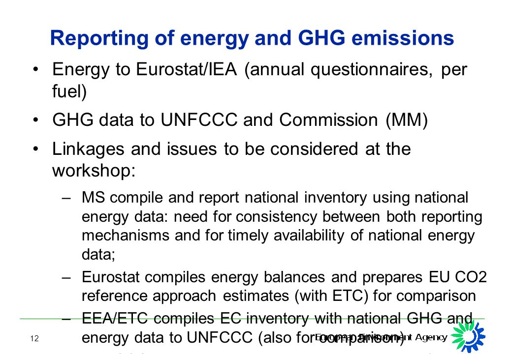 12 Reporting of energy and GHG emissions Energy to Eurostat/IEA (annual questionnaires, per fuel) GHG data to UNFCCC and Commission (MM) Linkages and issues to be considered at the workshop: – MS compile and report national inventory using national energy data: need for consistency between both reporting mechanisms and for timely availability of national energy data; – Eurostat compiles energy balances and prepares EU CO2 reference approach estimates (with ETC) for comparison – EEA/ETC compiles EC inventory with national GHG and energy data to UNFCCC (also for comparison) – UNFCCC reviews inventories, using e.g.