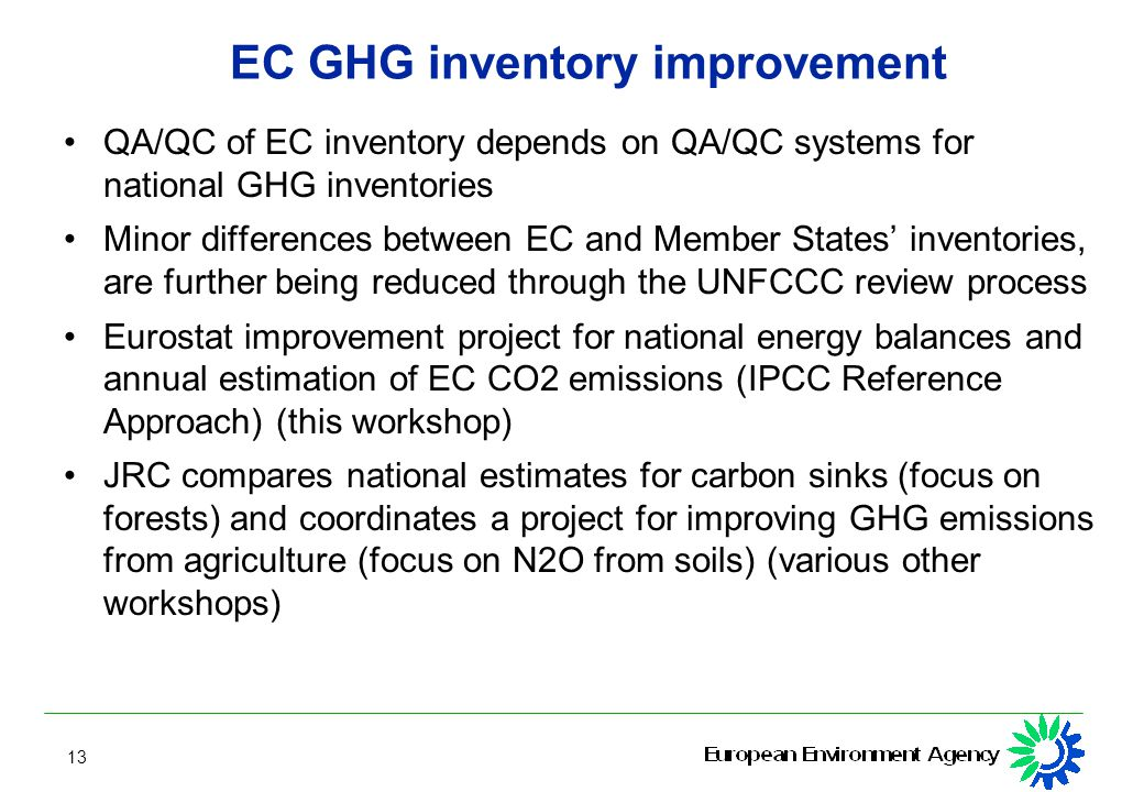 13 EC GHG inventory improvement QA/QC of EC inventory depends on QA/QC systems for national GHG inventories Minor differences between EC and Member States' inventories, are further being reduced through the UNFCCC review process Eurostat improvement project for national energy balances and annual estimation of EC CO2 emissions (IPCC Reference Approach) (this workshop) JRC compares national estimates for carbon sinks (focus on forests) and coordinates a project for improving GHG emissions from agriculture (focus on N2O from soils) (various other workshops)