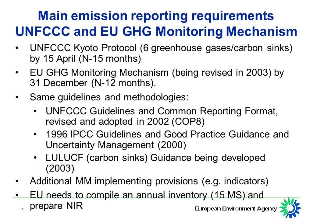 4 Main emission reporting requirements UNFCCC and EU GHG Monitoring Mechanism UNFCCC Kyoto Protocol (6 greenhouse gases/carbon sinks) by 15 April (N-15 months) EU GHG Monitoring Mechanism (being revised in 2003) by 31 December (N-12 months).