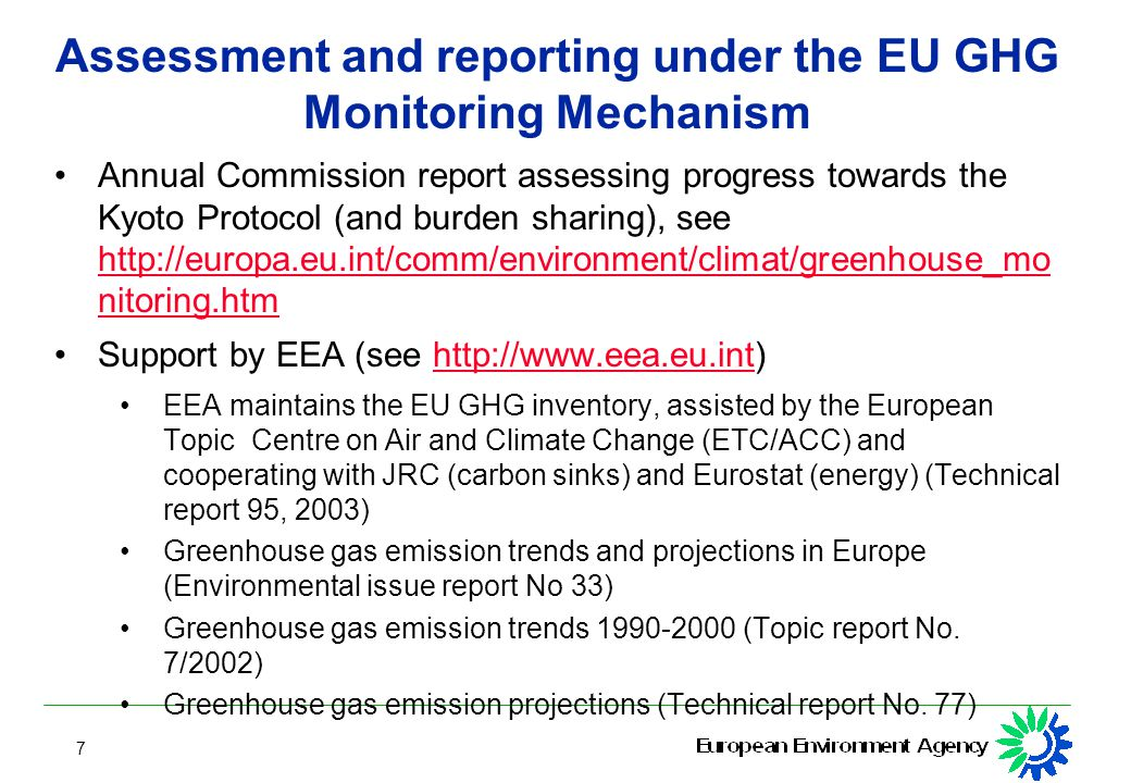 7 Assessment and reporting under the EU GHG Monitoring Mechanism Annual Commission report assessing progress towards the Kyoto Protocol (and burden sharing), see   nitoring.htm   nitoring.htm Support by EEA (see   EEA maintains the EU GHG inventory, assisted by the European Topic Centre on Air and Climate Change (ETC/ACC) and cooperating with JRC (carbon sinks) and Eurostat (energy) (Technical report 95, 2003) Greenhouse gas emission trends and projections in Europe (Environmental issue report No 33) Greenhouse gas emission trends (Topic report No.