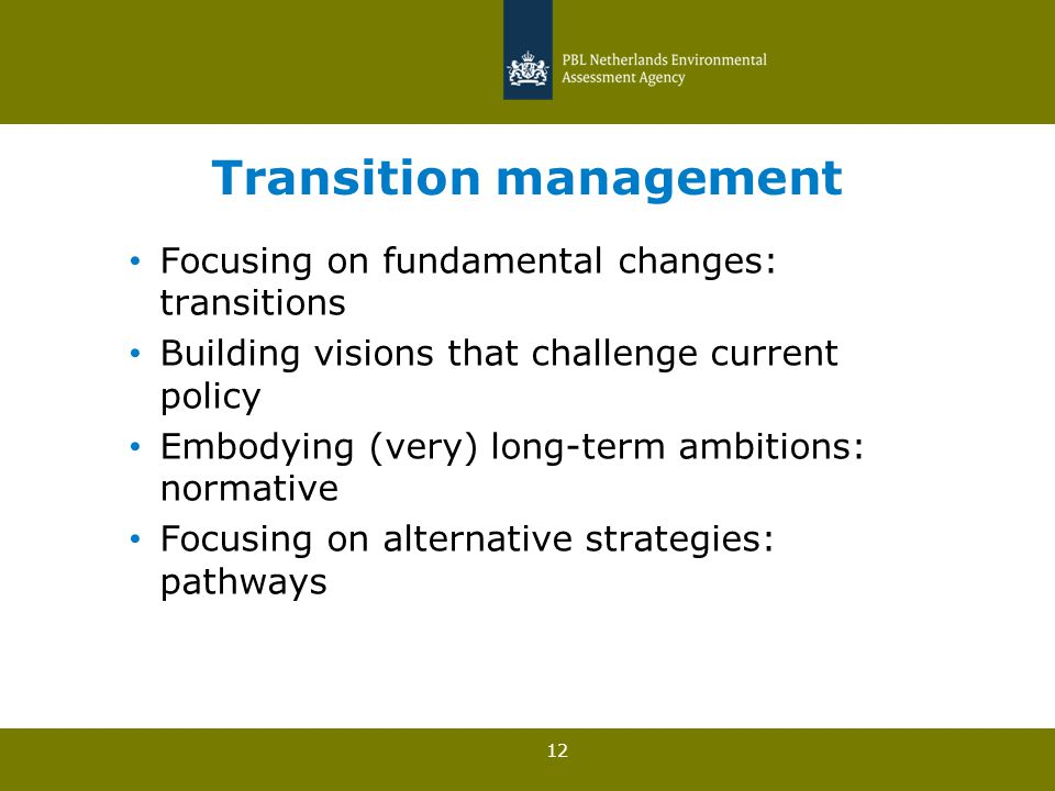 12 Transition management Focusing on fundamental changes: transitions Building visions that challenge current policy Embodying (very) long-term ambitions: normative Focusing on alternative strategies: pathways