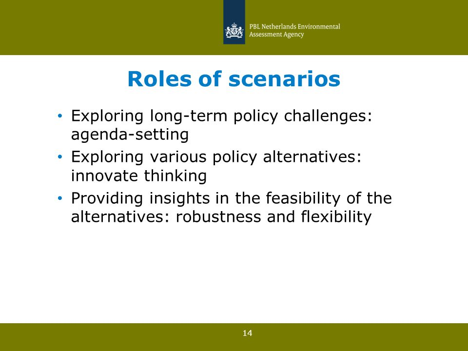 14 Roles of scenarios Exploring long-term policy challenges: agenda-setting Exploring various policy alternatives: innovate thinking Providing insights in the feasibility of the alternatives: robustness and flexibility