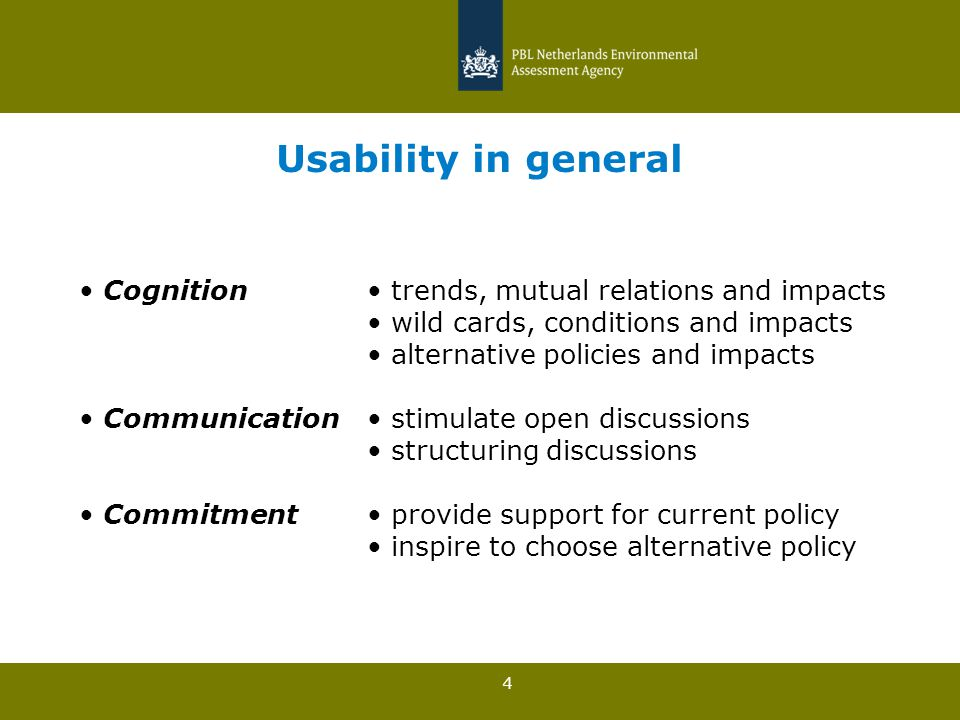 4 Usability in general Cognition trends, mutual relations and impacts wild cards, conditions and impacts alternative policies and impacts Communication stimulate open discussions structuring discussions Commitment provide support for current policy inspire to choose alternative policy