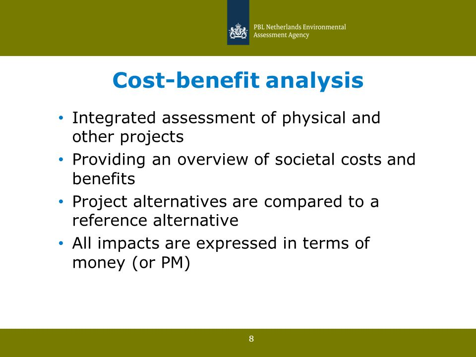 8 Cost-benefit analysis Integrated assessment of physical and other projects Providing an overview of societal costs and benefits Project alternatives are compared to a reference alternative All impacts are expressed in terms of money (or PM)