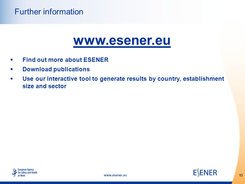 15 www.esener.eu Further information www.esener.eu  Find out more about ESENER  Download publications  Use our interactive tool to generate results by country, establishment size and sector