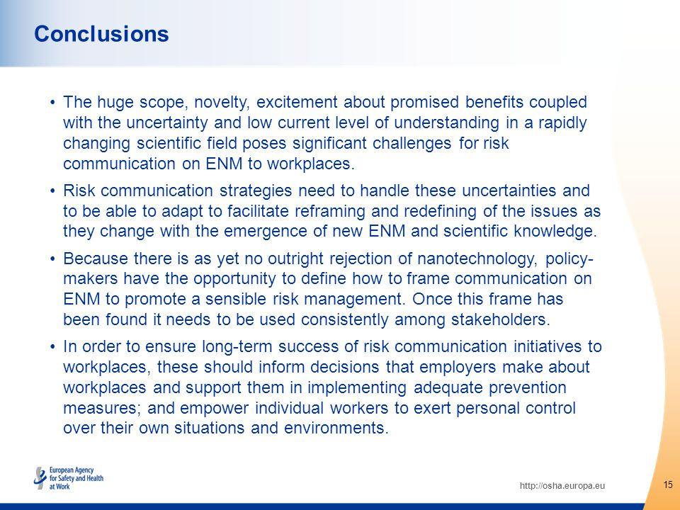 http://osha.europa.eu The huge scope, novelty, excitement about promised benefits coupled with the uncertainty and low current level of understanding in a rapidly changing scientific field poses significant challenges for risk communication on ENM to workplaces.