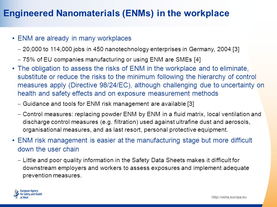 http://osha.europa.eu Engineered Nanomaterials (ENMs) in the workplace ENM are already in many workplaces  20,000 to 114,000 jobs in 450 nanotechnology enterprises in Germany, 2004 [3]  75% of EU companies manufacturing or using ENM are SMEs [4] The obligation to assess the risks of ENM in the workplace and to eliminate, substitute or reduce the risks to the minimum following the hierarchy of control measures apply (Directive 98/24/EC), although challenging due to uncertainty on health and safety effects and on exposure measurement methods  Guidance and tools for ENM risk management are available [3]  Control measures: replacing powder ENM by ENM in a fluid matrix, local ventilation and discharge control measures (e.g.