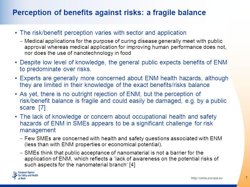 http://osha.europa.eu The risk/benefit perception varies with sector and application  Medical applications for the purpose of curing disease generally meet with public approval whereas medical application for improving human performance does not, nor does the use of nanotechnology in food Despite low level of knowledge, the general public expects benefits of ENM to predominate over risks.