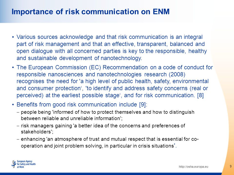 http://osha.europa.eu Various sources acknowledge and that risk communication is an integral part of risk management and that an effective, transparent, balanced and open dialogue with all concerned parties is key to the responsible, healthy and sustainable development of nanotechnology.