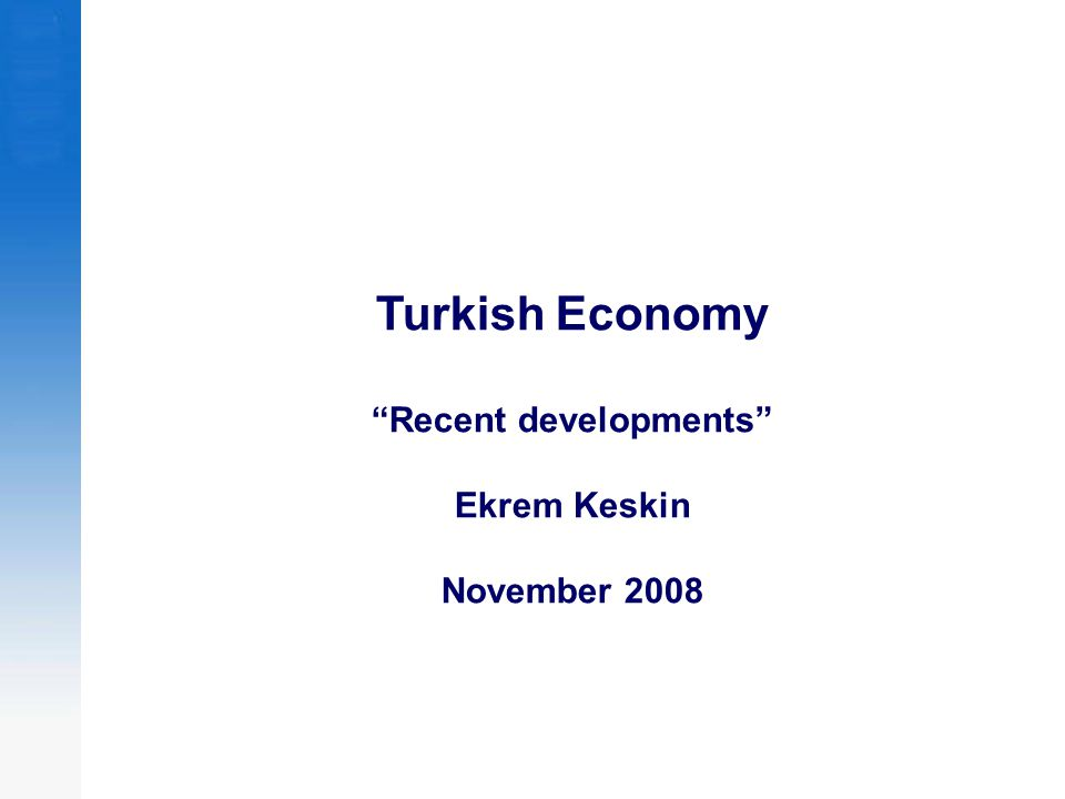 Turkish Economy Recent developments Ekrem Keskin November 2008