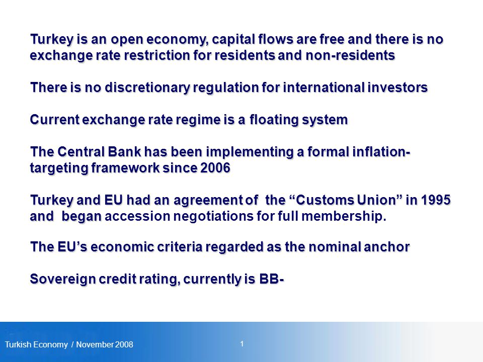Turkish Economy / November Turkey is an open economy, capital flows are free and there is no exchange rate restriction for residents and non-residents There is no discretionary regulation for international investors Current exchange rate regime is a floating system The Central Bank has been implementing a formal inflation- targeting framework since 2006 Turkey and EU had an agreement of the Customs Union in 1995 and began Turkey and EU had an agreement of the Customs Union in 1995 and began accession negotiations for full membership.