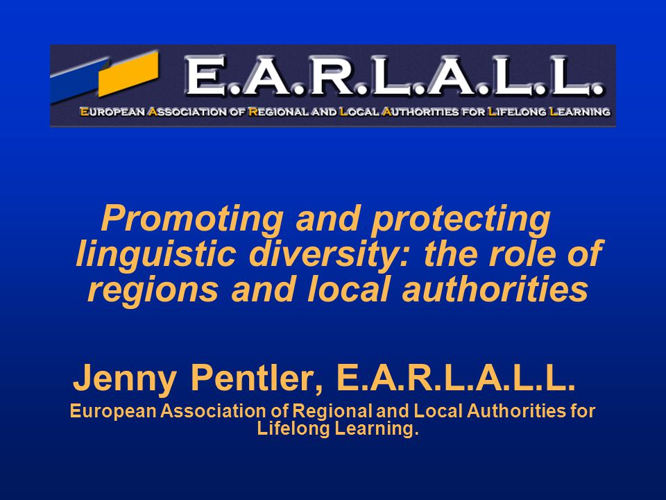 Promoting and protecting linguistic diversity: the role of regions and local authorities Jenny Pentler, E.A.R.L.A.L.L. European Association of Regiona