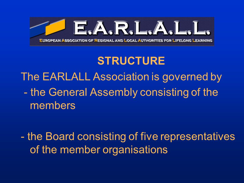 STRUCTURE The EARLALL Association is governed by - the General Assembly consisting of the members - the Board consisting of five representatives of the member organisations