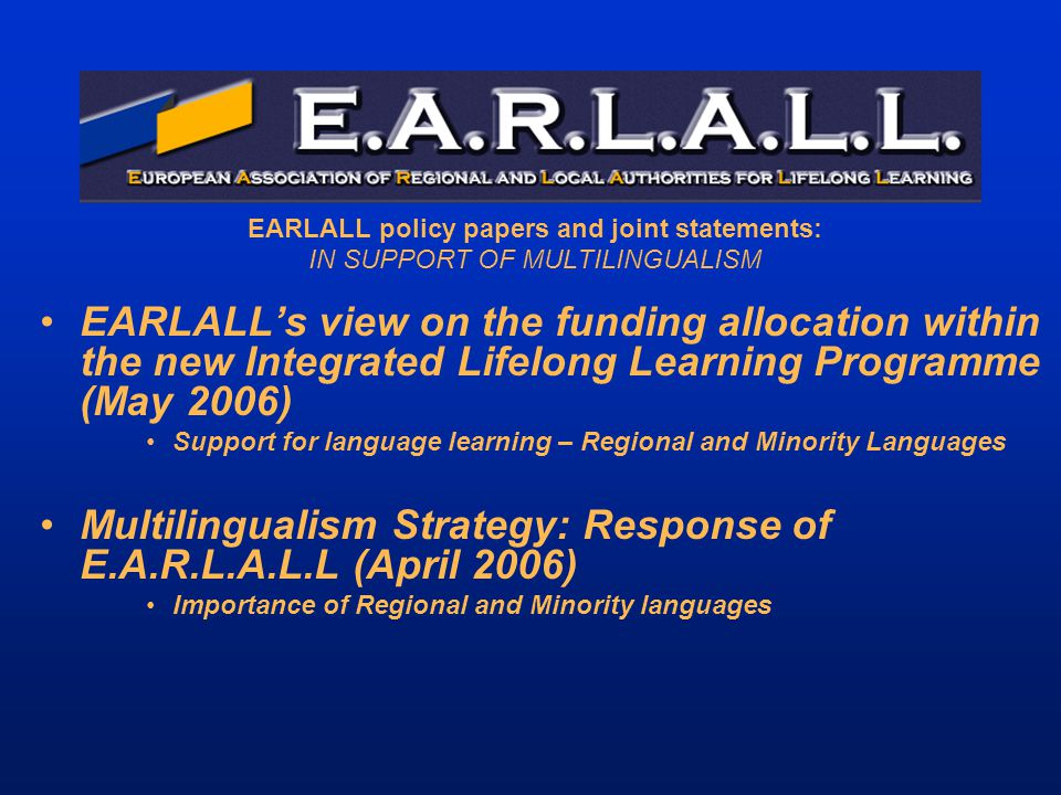EARLALL policy papers and joint statements: IN SUPPORT OF MULTILINGUALISM EARLALL's view on the funding allocation within the new Integrated Lifelong Learning Programme (May 2006) Support for language learning – Regional and Minority Languages Multilingualism Strategy: Response of E.A.R.L.A.L.L (April 2006) Importance of Regional and Minority languages