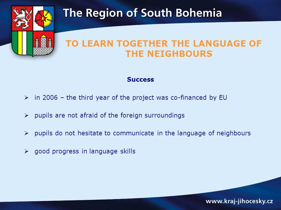 Success  in 2006 – the third year of the project was co-financed by EU  pupils are not afraid of the foreign surroundings  pupils do not hesitate to communicate in the language of neighbours  good progress in language skills TO LEARN TOGETHER THE LANGUAGE OF THE NEIGHBOURS