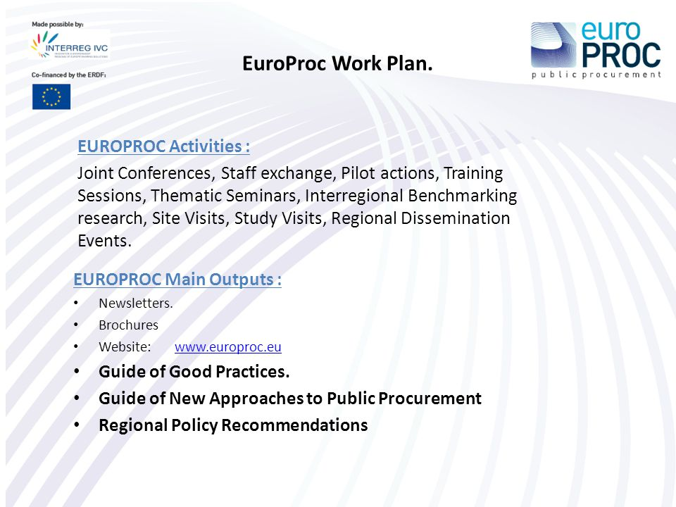 EuroProc Outputs: Guide of Good Practices  Objectives: 1.Identify Good Practices on procurement instruments for SMEs (17) 2.Present a methodology for better access to International Public Procurement (IPP) 3.Provide background information to understand the EU legislation on IPP  Target: Business Support Organisations (BSO) and Regional Administrations planning to take further steps into providing the SMEs with services on IPP opportunities.