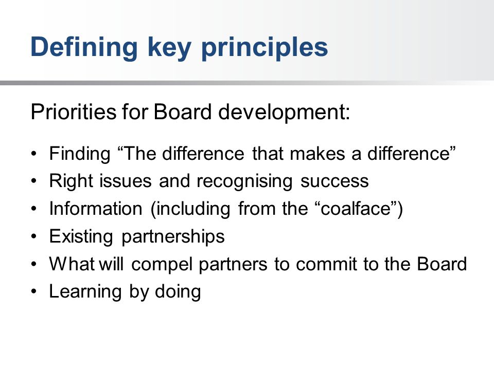 Defining key principles Priorities for Board development: Finding The difference that makes a difference Right issues and recognising success Information (including from the coalface ) Existing partnerships What will compel partners to commit to the Board Learning by doing