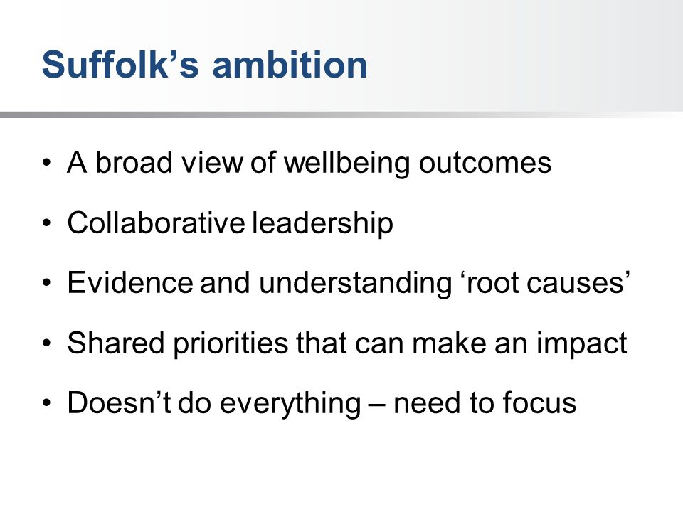 Suffolk's ambition A broad view of wellbeing outcomes Collaborative leadership Evidence and understanding 'root causes' Shared priorities that can make an impact Doesn't do everything – need to focus