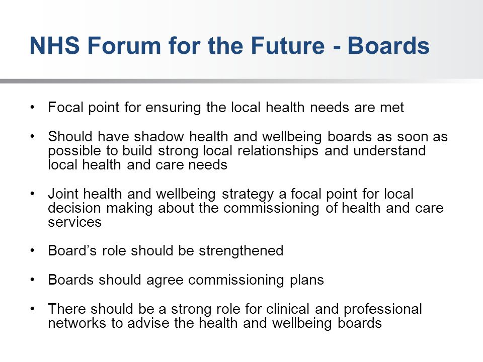 NHS Forum for the Future - Boards Focal point for ensuring the local health needs are met Should have shadow health and wellbeing boards as soon as possible to build strong local relationships and understand local health and care needs Joint health and wellbeing strategy a focal point for local decision making about the commissioning of health and care services Board's role should be strengthened Boards should agree commissioning plans There should be a strong role for clinical and professional networks to advise the health and wellbeing boards