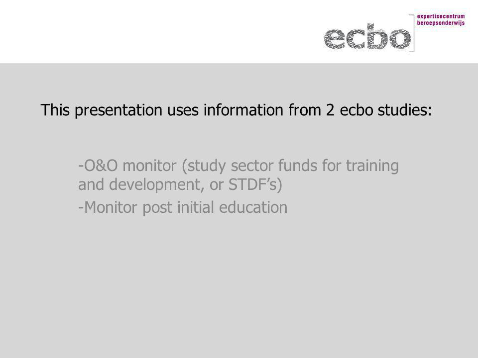 This presentation uses information from 2 ecbo studies: -O&O monitor (study sector funds for training and development, or STDF's) -Monitor post initial education