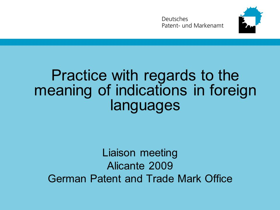 Practice with regards to the meaning of indications in foreign languages Liaison meeting Alicante 2009 German Patent and Trade Mark Office