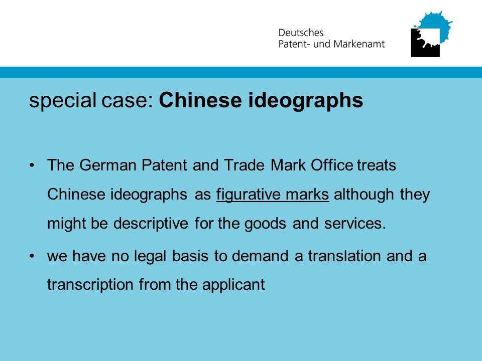 special case: Chinese ideographs The German Patent and Trade Mark Office treats Chinese ideographs as figurative marks although they might be descriptive for the goods and services.