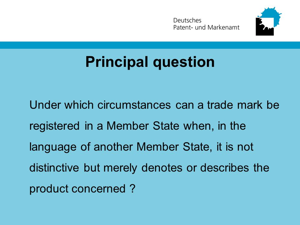 Principal question Under which circumstances can a trade mark be registered in a Member State when, in the language of another Member State, it is not distinctive but merely denotes or describes the product concerned