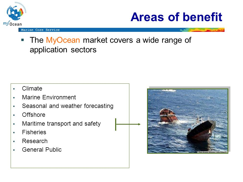 Marine Core Service Market Segmentation  The users, their requirements, their assessment Area 1 « MARINE SAFETY » (marine operations, oil spill combat, ship routing, defense, search & rescue, …) Area 2 « MARINE RESSOURCES » (fish stock management, ICES, FAO, …) Area 3 « MARINE AND COASTAL ENVIRONMENT » (water quality, pollution, coastal activities, …) Area 4 « WEATHER, CLIMATE & SEASONAL FORECASTING » (climate monitoring, ice, seasonal forecasting,..)