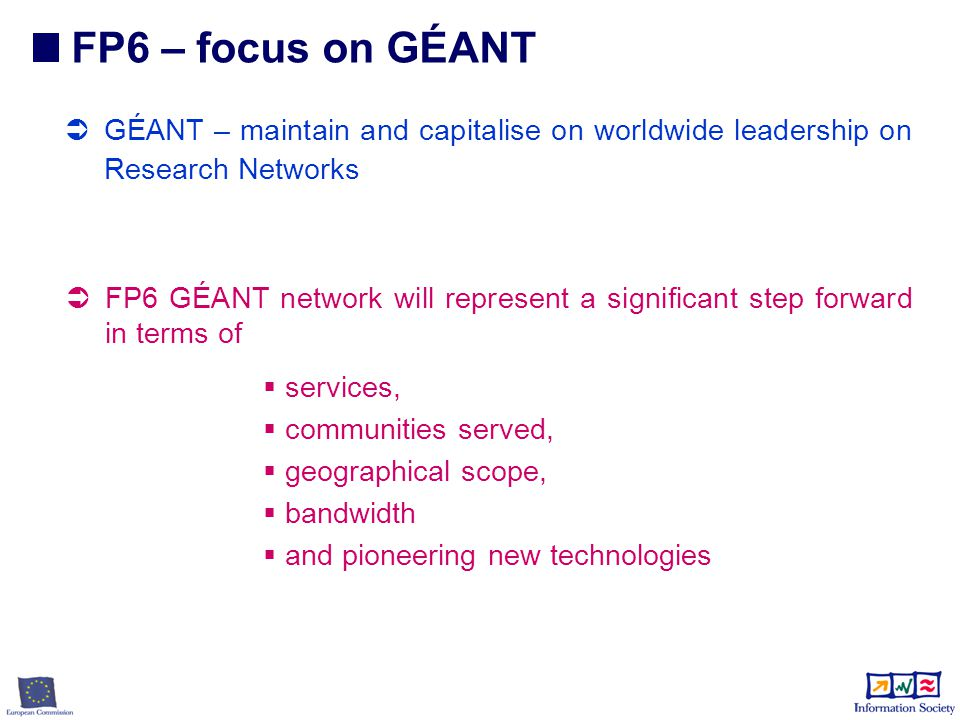 FP6 – focus on GÉANT  GÉANT – maintain and capitalise on worldwide leadership on Research Networks  FP6 GÉANT network will represent a significant step forward in terms of  services,  communities served,  geographical scope,  bandwidth  and pioneering new technologies