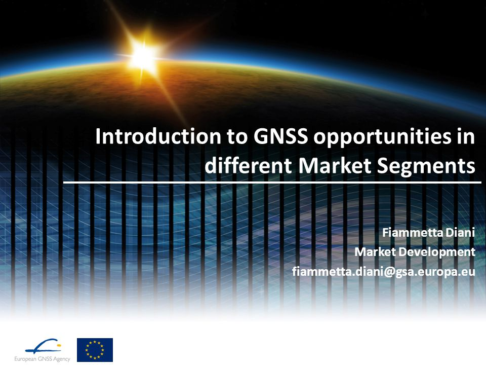Introduction to GNSS opportunities in different Market Segments Fiammetta Diani Market Development fiammetta.diani@gsa.europa.eu