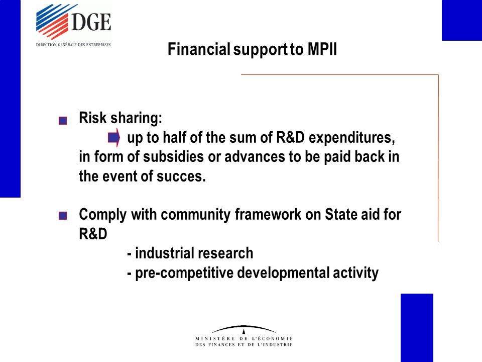 Financial support to MPII Risk sharing: up to half of the sum of R&D expenditures, in form of subsidies or advances to be paid back in the event of succes.