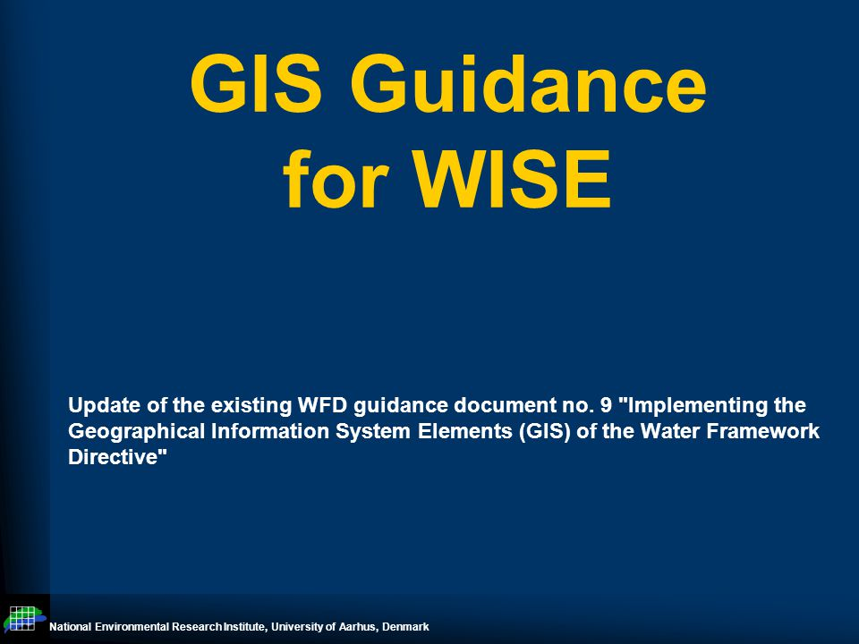 National Environmental Research Institute, University of Aarhus, Denmark GIS Guidance – WISE TG meeting June 11-12 Prague Outline Since last meeting Time plan Overview of chapters –gaps –questions / issues