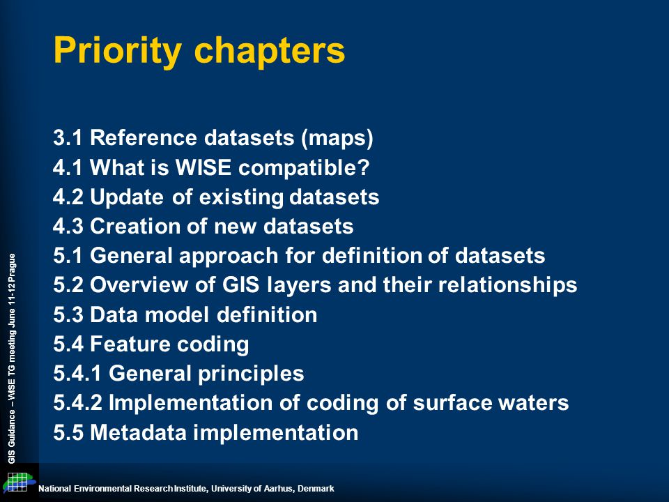 National Environmental Research Institute, University of Aarhus, Denmark GIS Guidance – WISE TG meeting June 11-12 Prague Priority chapters 3.1 Reference datasets (maps) 4.1 What is WISE compatible.