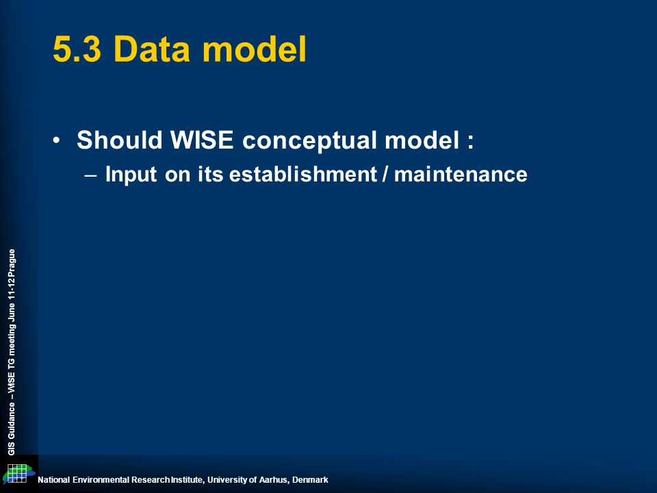 National Environmental Research Institute, University of Aarhus, Denmark GIS Guidance – WISE TG meeting June 11-12 Prague 5.3 Data model Should WISE conceptual model : –Input on its establishment / maintenance