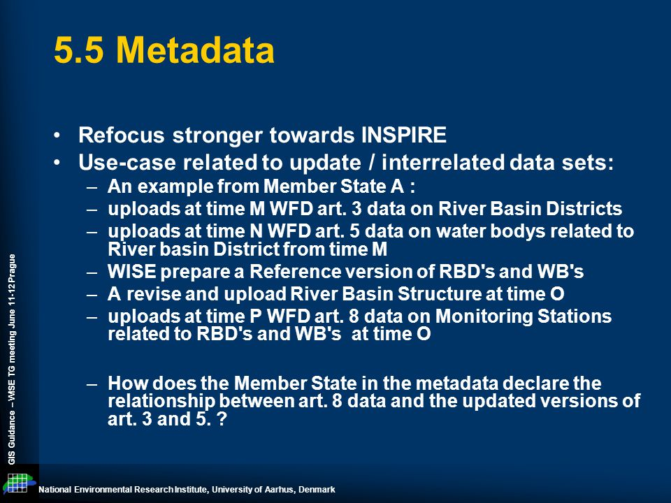 National Environmental Research Institute, University of Aarhus, Denmark GIS Guidance – WISE TG meeting June 11-12 Prague 5.5 Metadata Refocus stronger towards INSPIRE Use-case related to update / interrelated data sets: –An example from Member State A : –uploads at time M WFD art.