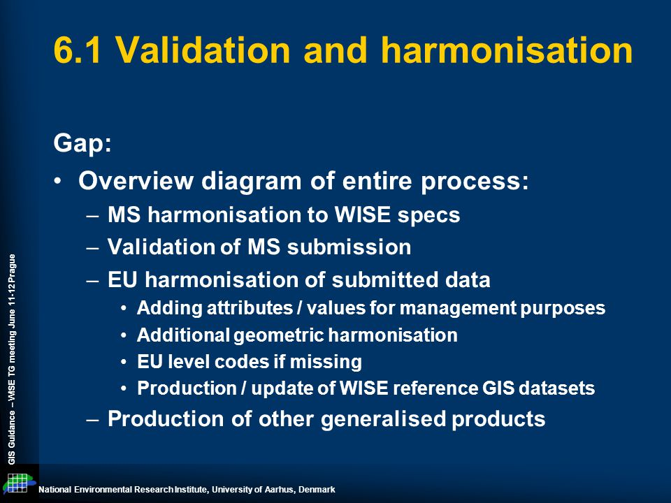 National Environmental Research Institute, University of Aarhus, Denmark GIS Guidance – WISE TG meeting June 11-12 Prague 6.1 Validation and harmonisation Gap: Overview diagram of entire process: –MS harmonisation to WISE specs –Validation of MS submission –EU harmonisation of submitted data Adding attributes / values for management purposes Additional geometric harmonisation EU level codes if missing Production / update of WISE reference GIS datasets –Production of other generalised products