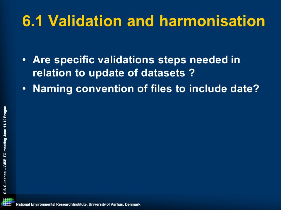 National Environmental Research Institute, University of Aarhus, Denmark GIS Guidance – WISE TG meeting June 11-12 Prague 6.1 Validation and harmonisation Are specific validations steps needed in relation to update of datasets .