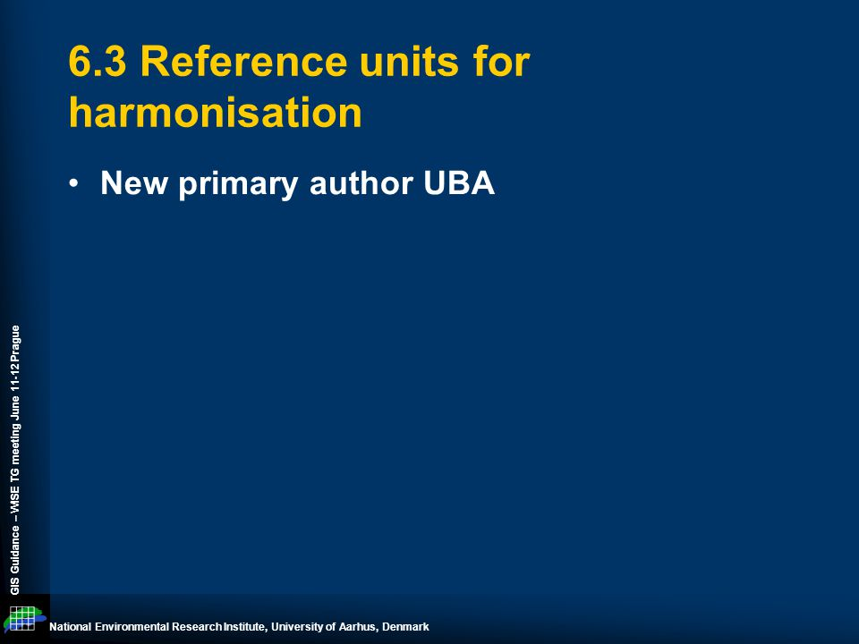 National Environmental Research Institute, University of Aarhus, Denmark GIS Guidance – WISE TG meeting June 11-12 Prague 6.3 Reference units for harmonisation New primary author UBA