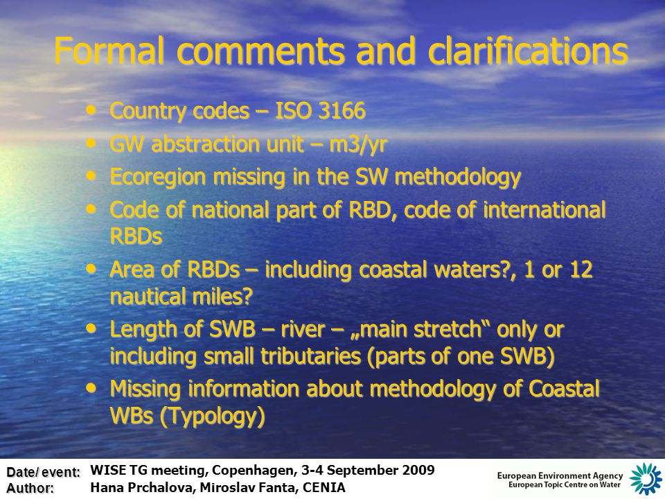 Date/ event: Author: Country codes – ISO 3166 Country codes – ISO 3166 GW abstraction unit – m3/yr GW abstraction unit – m3/yr Ecoregion missing in the SW methodology Ecoregion missing in the SW methodology Code of national part of RBD, code of international RBDs Code of national part of RBD, code of international RBDs Area of RBDs – including coastal waters?, 1 or 12 nautical miles.