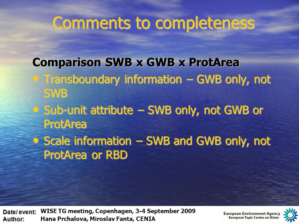 Date/ event: Author: Comparison SWB x GWB x ProtArea Transboundary information – GWB only, not SWB Transboundary information – GWB only, not SWB Sub-unit attribute – SWB only, not GWB or ProtArea Sub-unit attribute – SWB only, not GWB or ProtArea Scale information – SWB and GWB only, not ProtArea or RBD Scale information – SWB and GWB only, not ProtArea or RBD Comments to completeness WISE TG meeting, Copenhagen, 3-4 September 2009 Hana Prchalova, Miroslav Fanta, CENIA