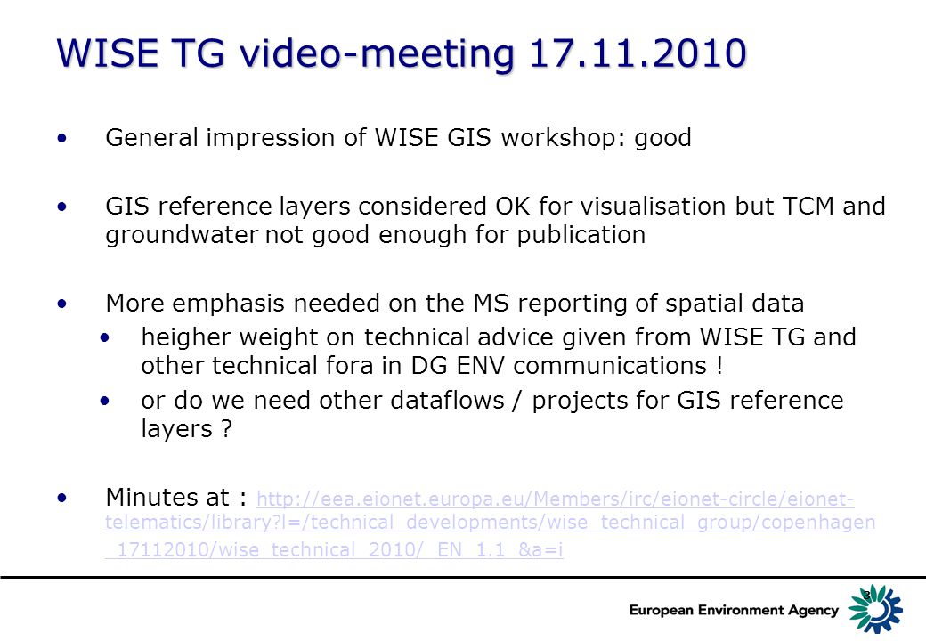3 WISE TG video-meeting 17.11.2010 General impression of WISE GIS workshop: good GIS reference layers considered OK for visualisation but TCM and groundwater not good enough for publication More emphasis needed on the MS reporting of spatial data heigher weight on technical advice given from WISE TG and other technical fora in DG ENV communications .