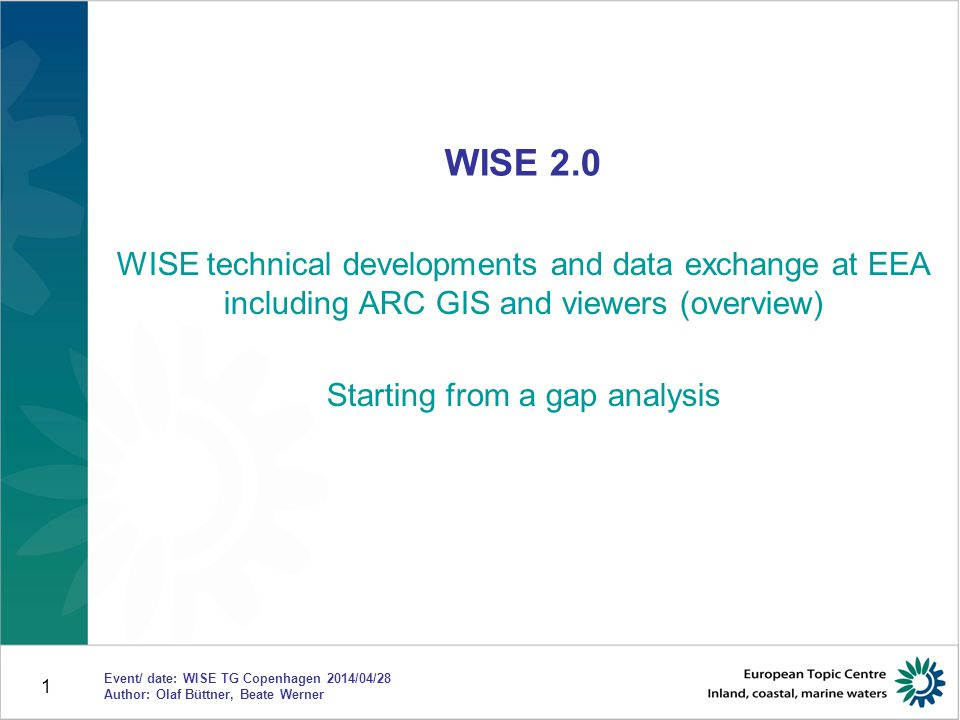 1 WISE 2.0 WISE technical developments and data exchange at EEA including ARC GIS and viewers (overview) Starting from a gap analysis Event/ date: WIS