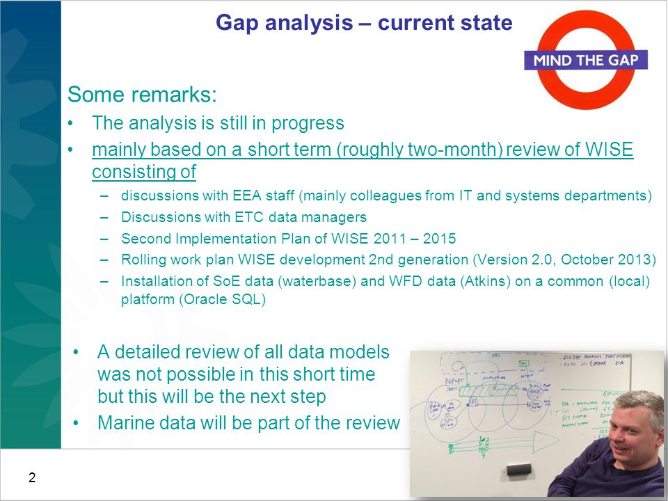 2 Gap analysis – current state Some remarks: The analysis is still in progress mainly based on a short term (roughly two-month) review of WISE consisting of –discussions with EEA staff (mainly colleagues from IT and systems departments) –Discussions with ETC data managers –Second Implementation Plan of WISE 2011 – 2015 –Rolling work plan WISE development 2nd generation (Version 2.0, October 2013) –Installation of SoE data (waterbase) and WFD data (Atkins) on a common (local) platform (Oracle SQL) A detailed review of all data models was not possible in this short time but this will be the next step Marine data will be part of the review