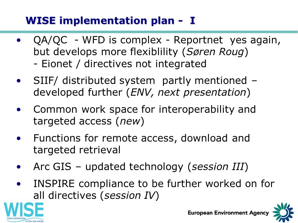 WISE implementation plan - I QA/QC - WFD is complex - Reportnet yes again, but develops more flexiblility (Søren Roug) - Eionet / directives not integ