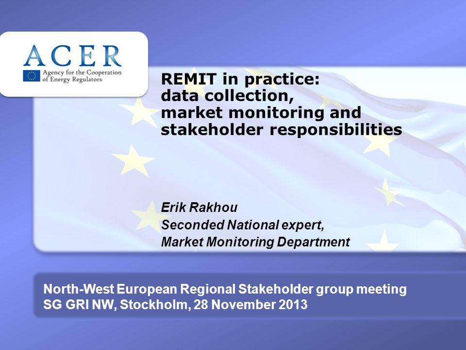 REMIT in practice: data collection, market monitoring and stakeholder responsibilities Erik Rakhou Seconded National expert, Market Monitoring Departm