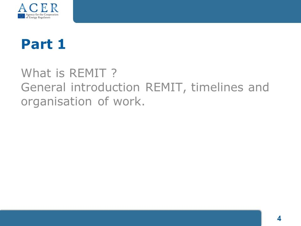 4 Part 1 What is REMIT ? General introduction REMIT, timelines and organisation of work.