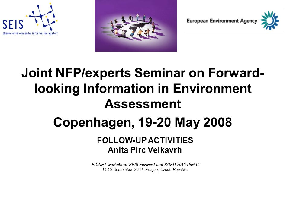 Joint NFP/experts Seminar on Forward- looking Information in Environment Assessment Copenhagen, 19-20 May 2008 FOLLOW-UP ACTIVITIES Anita Pirc Velkavrh EIONET workshop: SEIS Forward and SOER 2010 Part C 14-15 September 2009, Prague, Czech Republic